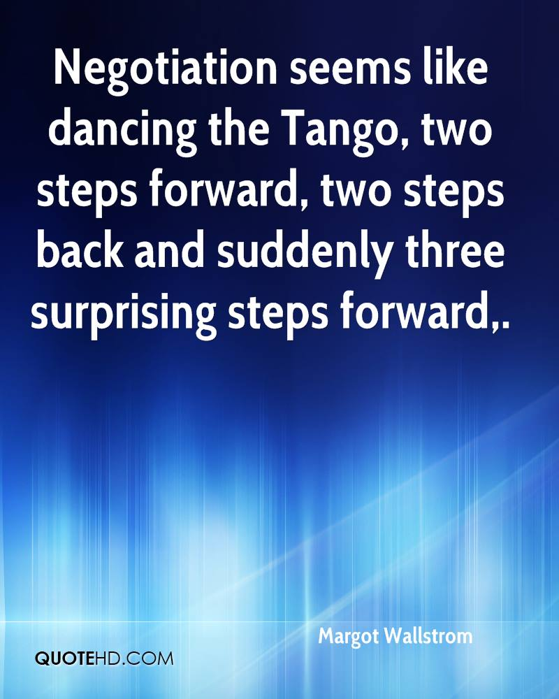 Negotiation seems like dancing the Tango, two steps forward, two steps back and suddenly three surprising steps forward.