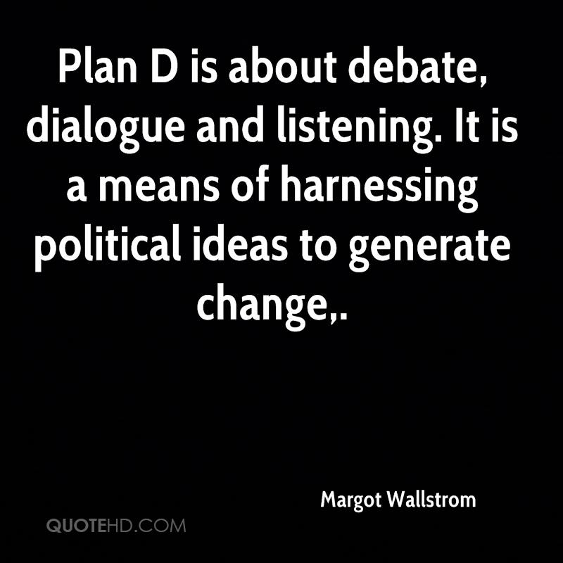 Plan D is about debate, dialogue and listening. It is a means of harnessing political ideas to generate change.