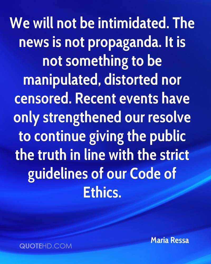 We will not be intimidated. The news is not propaganda. It is not something to be manipulated, distorted nor censored. Recent events have only strengthened our resolve to continue giving the public the truth in line with the strict guidelines of our Code of Ethics.