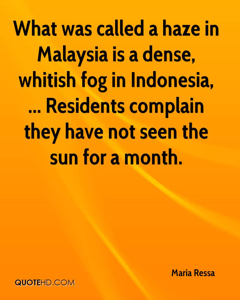 What was called a haze in Malaysia is a dense, whitish fog in Indonesia, ... Residents complain they have not seen the sun for a month.