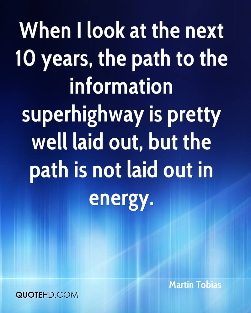 When I look at the next 10 years, the path to the information superhighway is pretty well laid out, but the path is not laid out in energy.