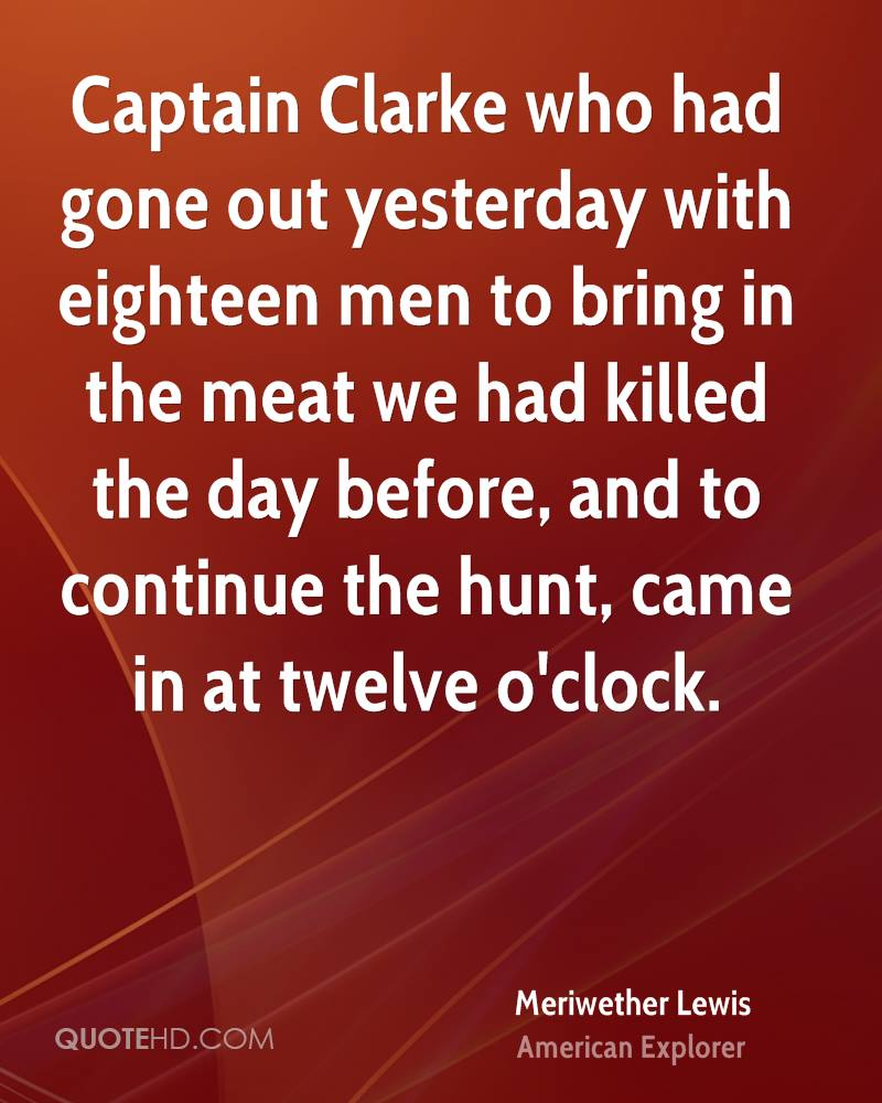 Captain Clarke who had gone out yesterday with eighteen men to bring in the meat we had killed the day before, and to continue the hunt, came in at twelve o'clock.