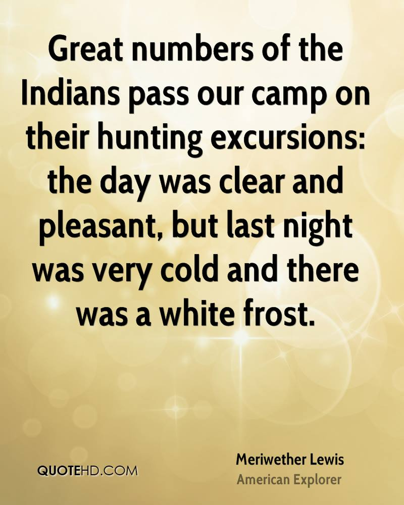 Great numbers of the Indians pass our camp on their hunting excursions: the day was clear and pleasant, but last night was very cold and there was a white frost.