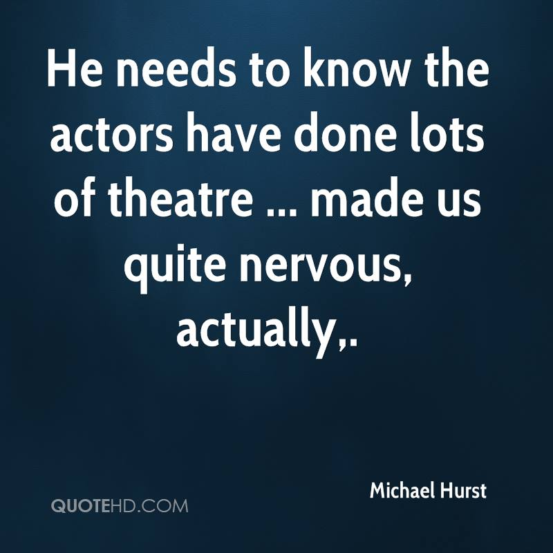 He needs to know the actors have done lots of theatre ... made us quite nervous, actually.