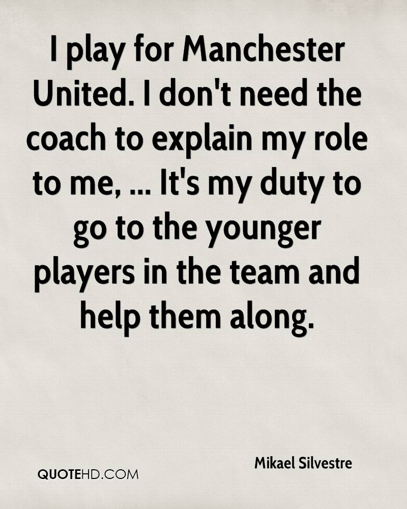 I play for Manchester United. I don't need the coach to explain my role to me, ... It's my duty to go to the younger players in the team and help them along.