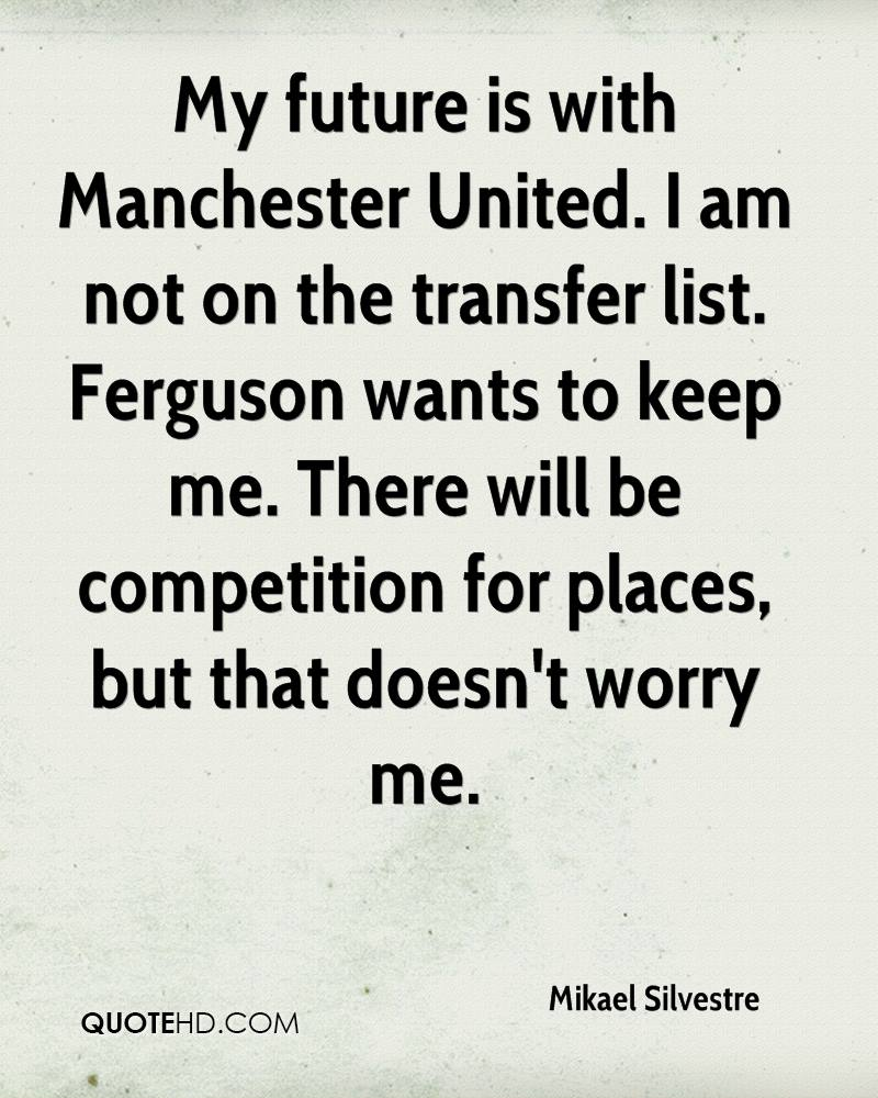 My future is with Manchester United. I am not on the transfer list. Ferguson wants to keep me. There will be competition for places, but that doesn't worry me.