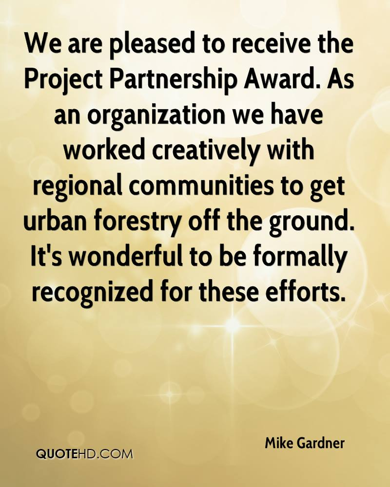 We are pleased to receive the Project Partnership Award. As an organization we have worked creatively with regional communities to get urban forestry off the ground. It's wonderful to be formally recognized for these efforts.