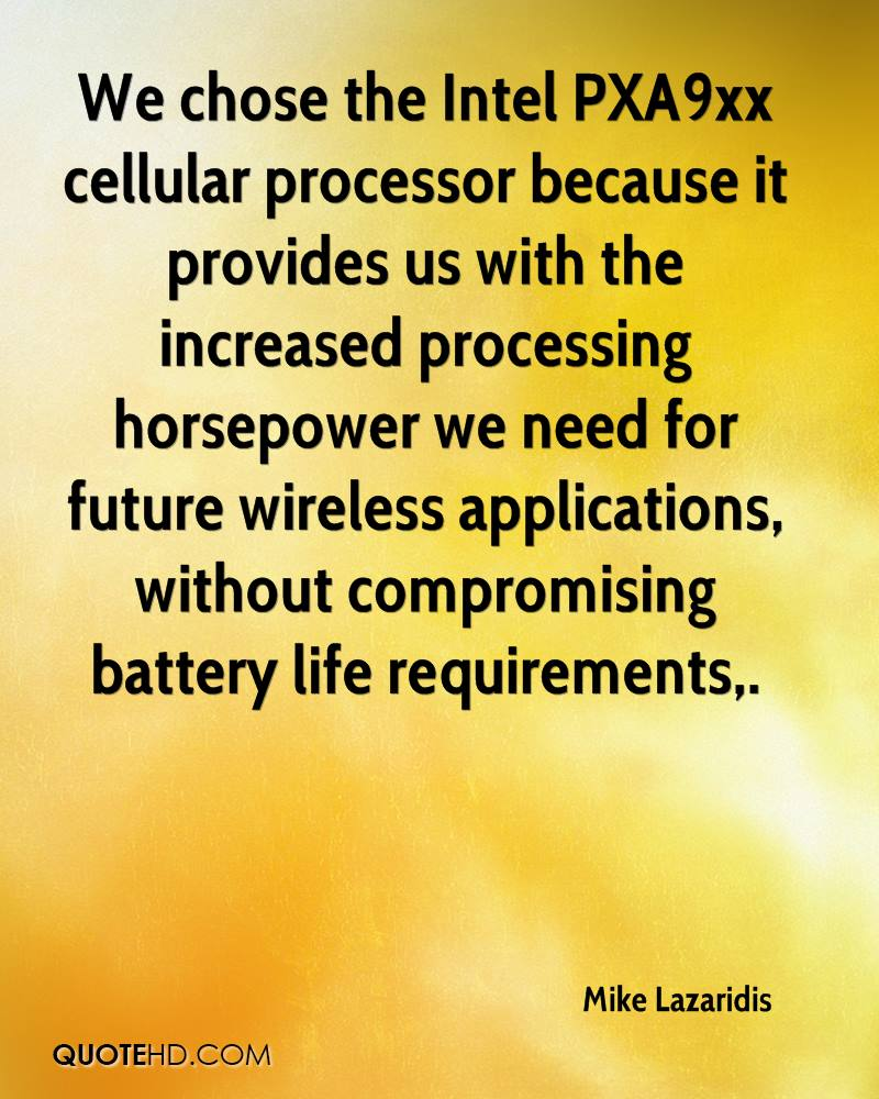 We chose the Intel PXA9xx cellular processor because it provides us with the increased processing horsepower we need for future wireless applications, without compromising battery life requirements.