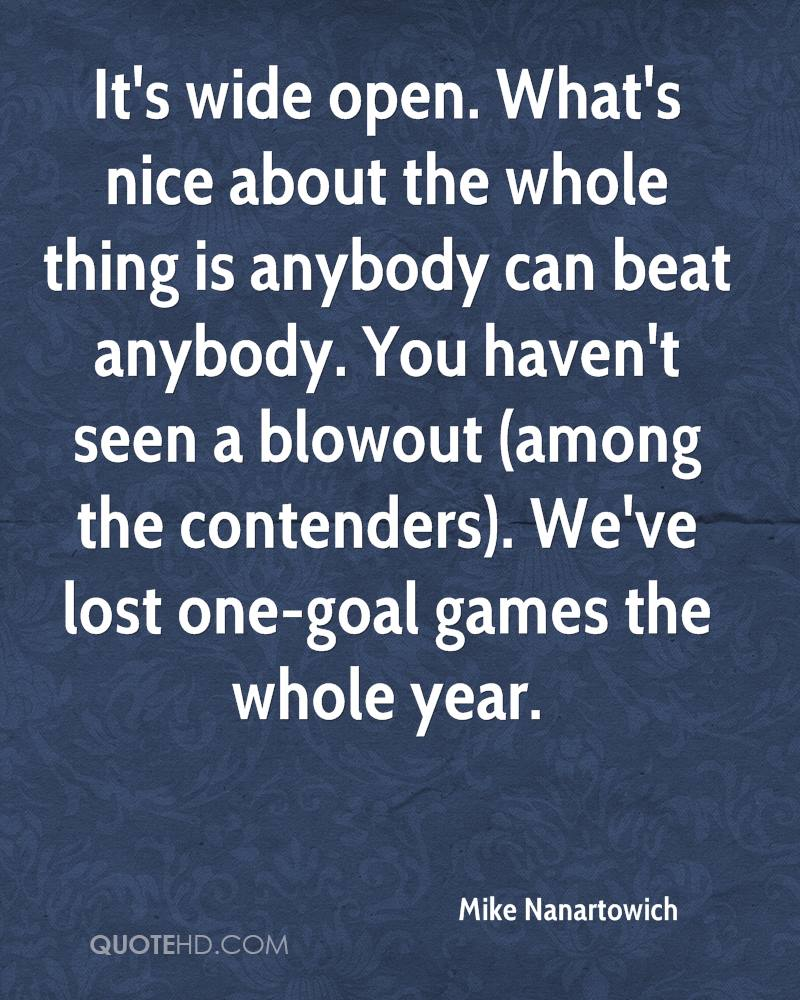 It's wide open. What's nice about the whole thing is anybody can beat anybody. You haven't seen a blowout (among the contenders). We've lost one-goal games the whole year.
