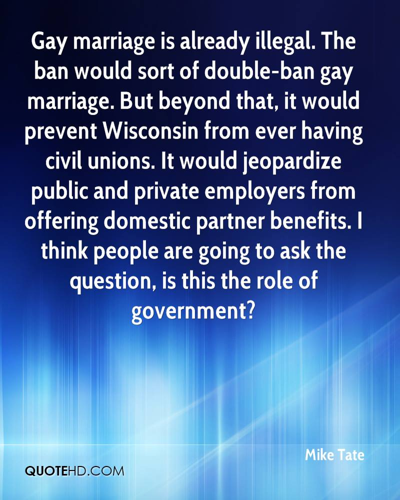 Gay marriage is already illegal. The ban would sort of double-ban gay marriage. But beyond that, it would prevent Wisconsin from ever having civil unions. It would jeopardize public and private employers from offering domestic partner benefits. I think people are going to ask the question, is this the role of government?