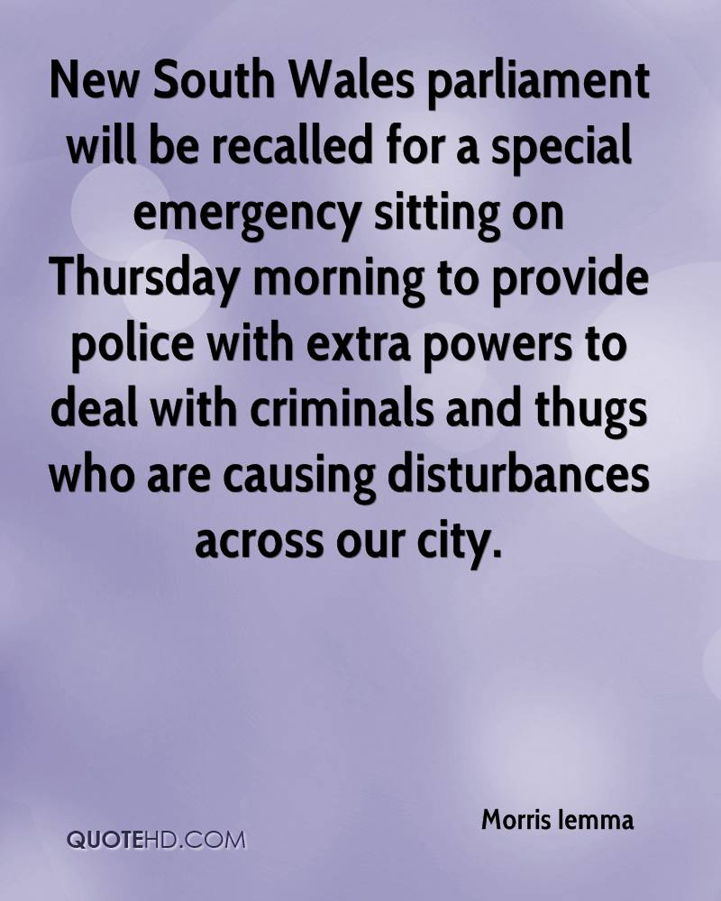New South Wales parliament will be recalled for a special emergency sitting on Thursday morning to provide police with extra powers to deal with criminals and thugs who are causing disturbances across our city.