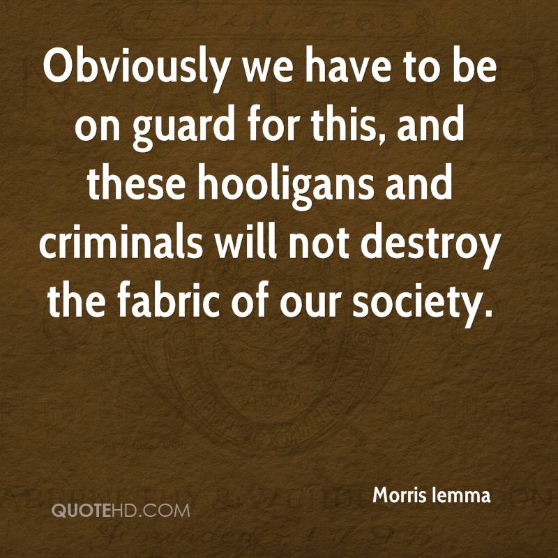 Obviously we have to be on guard for this, and these hooligans and criminals will not destroy the fabric of our society.