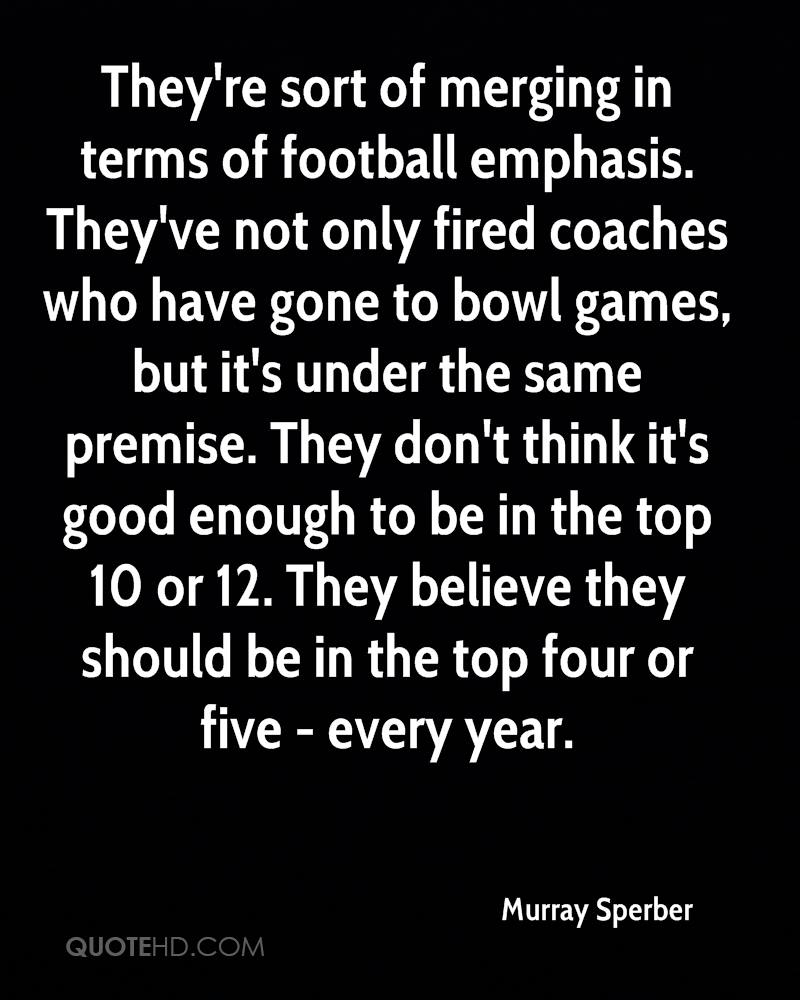 They're sort of merging in terms of football emphasis. They've not only fired coaches who have gone to bowl games, but it's under the same premise. They don't think it's good enough to be in the top 10 or 12. They believe they should be in the top four or five - every year.