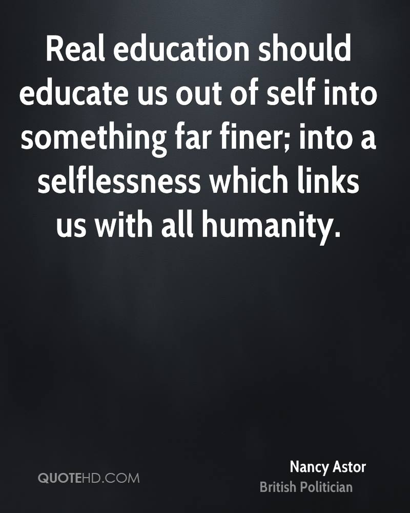Real education should educate us out of self into something far finer; into a selflessness which links us with all humanity.