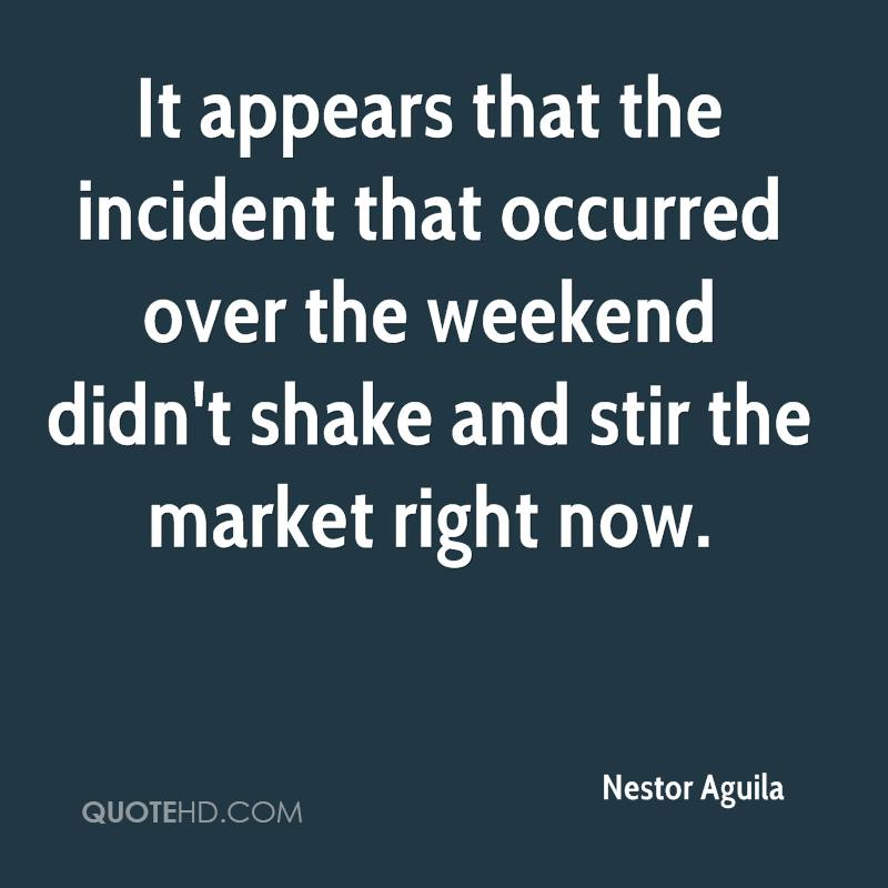 It appears that the incident that occurred over the weekend didn't shake and stir the market right now.