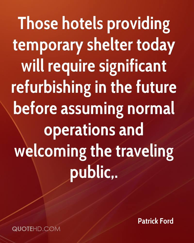 Those hotels providing temporary shelter today will require significant refurbishing in the future before assuming normal operations and welcoming the traveling public.