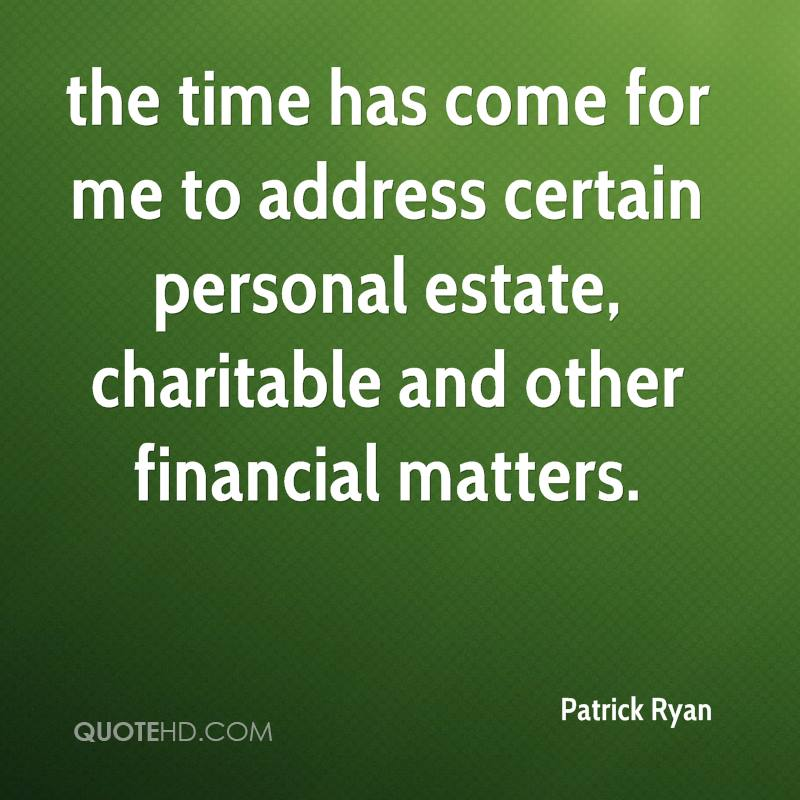 the time has come for me to address certain personal estate, charitable and other financial matters.