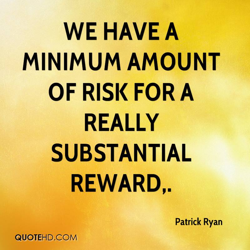 We have a minimum amount of risk for a really substantial reward.