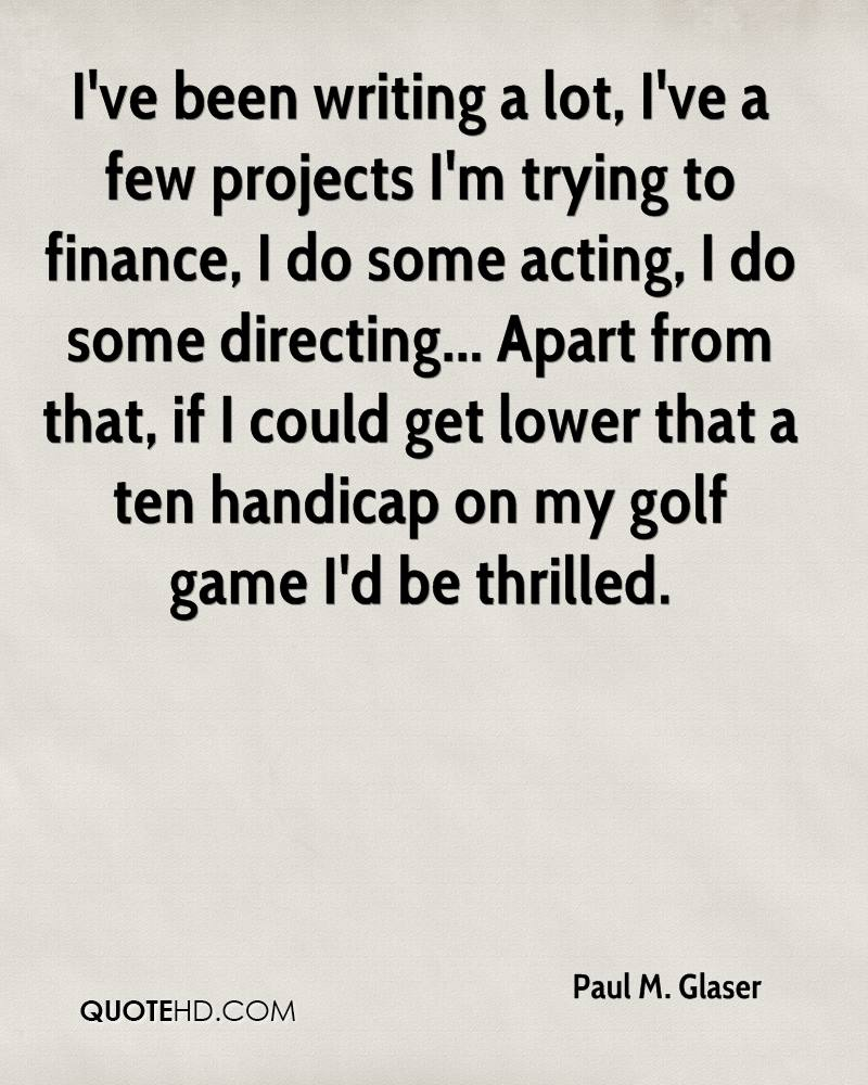 I've been writing a lot, I've a few projects I'm trying to finance, I do some acting, I do some directing... Apart from that, if I could get lower that a ten handicap on my golf game I'd be thrilled.