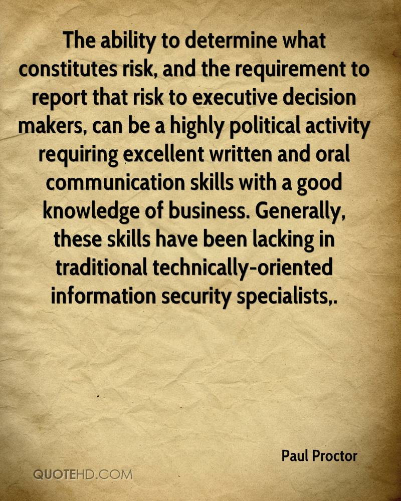 The ability to determine what constitutes risk, and the requirement to report that risk to executive decision makers, can be a highly political activity requiring excellent written and oral communication skills with a good knowledge of business. Generally, these skills have been lacking in traditional technically-oriented information security specialists.
