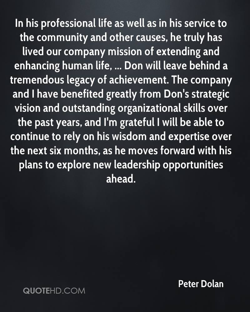 In his professional life as well as in his service to the community and other causes, he truly has lived our company mission of extending and enhancing human life, ... Don will leave behind a tremendous legacy of achievement. The company and I have benefited greatly from Don's strategic vision and outstanding organizational skills over the past years, and I'm grateful I will be able to continue to rely on his wisdom and expertise over the next six months, as he moves forward with his plans to explore new leadership opportunities ahead.