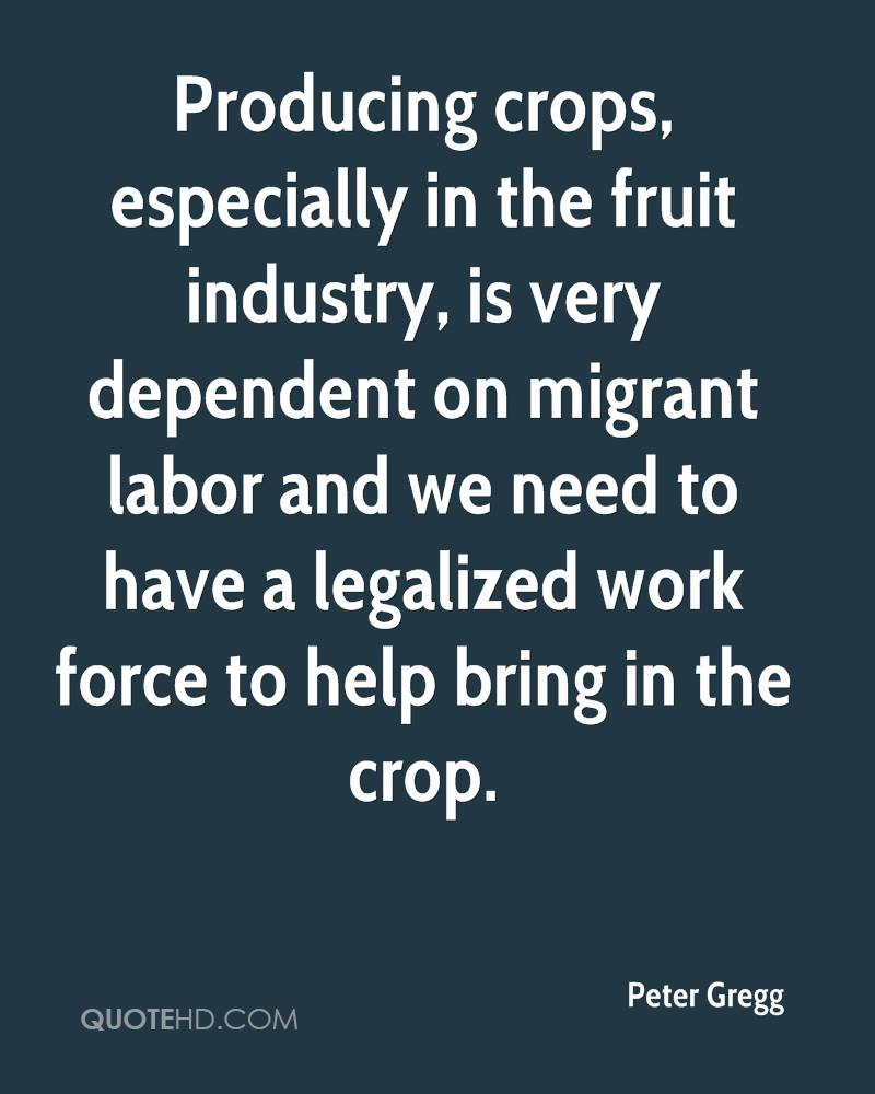 Producing crops, especially in the fruit industry, is very dependent on migrant labor and we need to have a legalized work force to help bring in the crop.