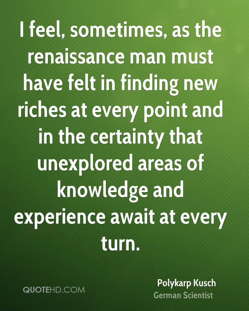 I feel, sometimes, as the renaissance man must have felt in finding new riches at every point and in the certainty that unexplored areas of knowledge and experience await at every turn.