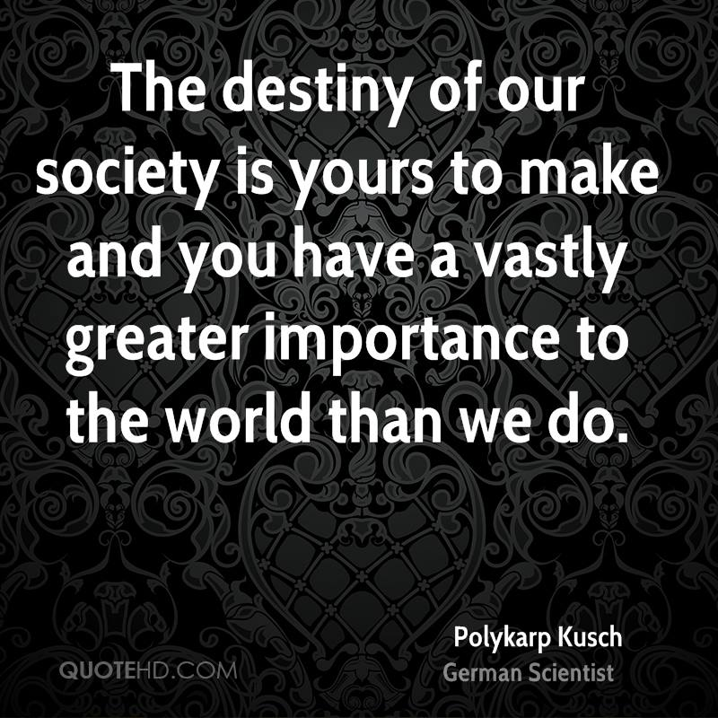 The destiny of our society is yours to make and you have a vastly greater importance to the world than we do.