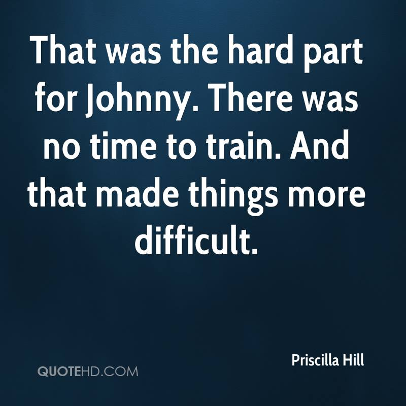 That was the hard part for Johnny. There was no time to train. And that made things more difficult.