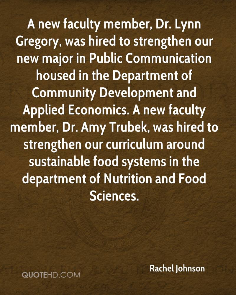 A new faculty member, Dr. Lynn Gregory, was hired to strengthen our new major in Public Communication housed in the Department of Community Development and Applied Economics. A new faculty member, Dr. Amy Trubek, was hired to strengthen our curriculum around sustainable food systems in the department of Nutrition and Food Sciences.