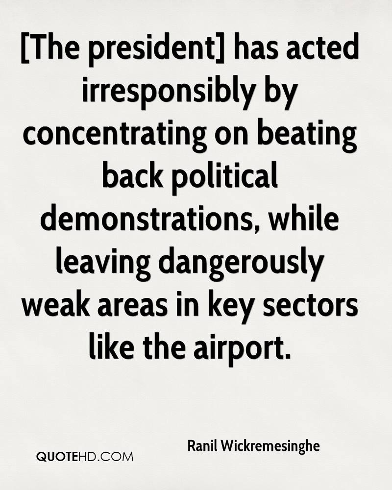 [The president] has acted irresponsibly by concentrating on beating back political demonstrations, while leaving dangerously weak areas in key sectors like the airport.