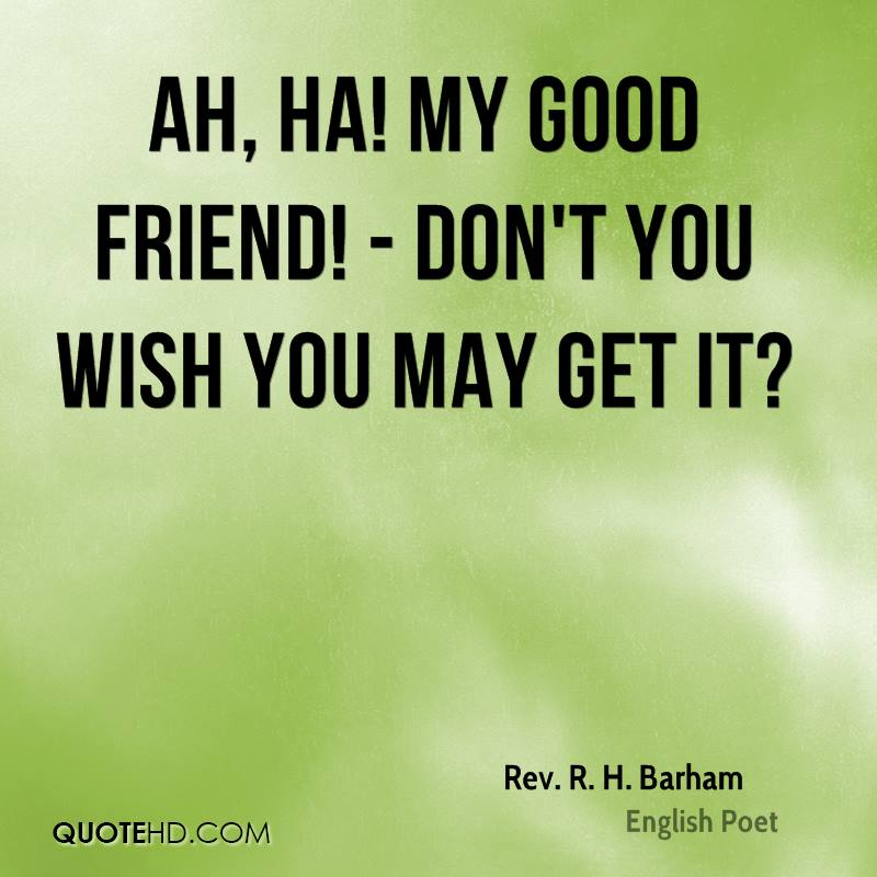 Ah, ha! my good friend! - Don't you wish you may get it?