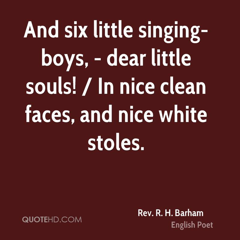 And six little singing-boys, - dear little souls! / In nice clean faces, and nice white stoles.
