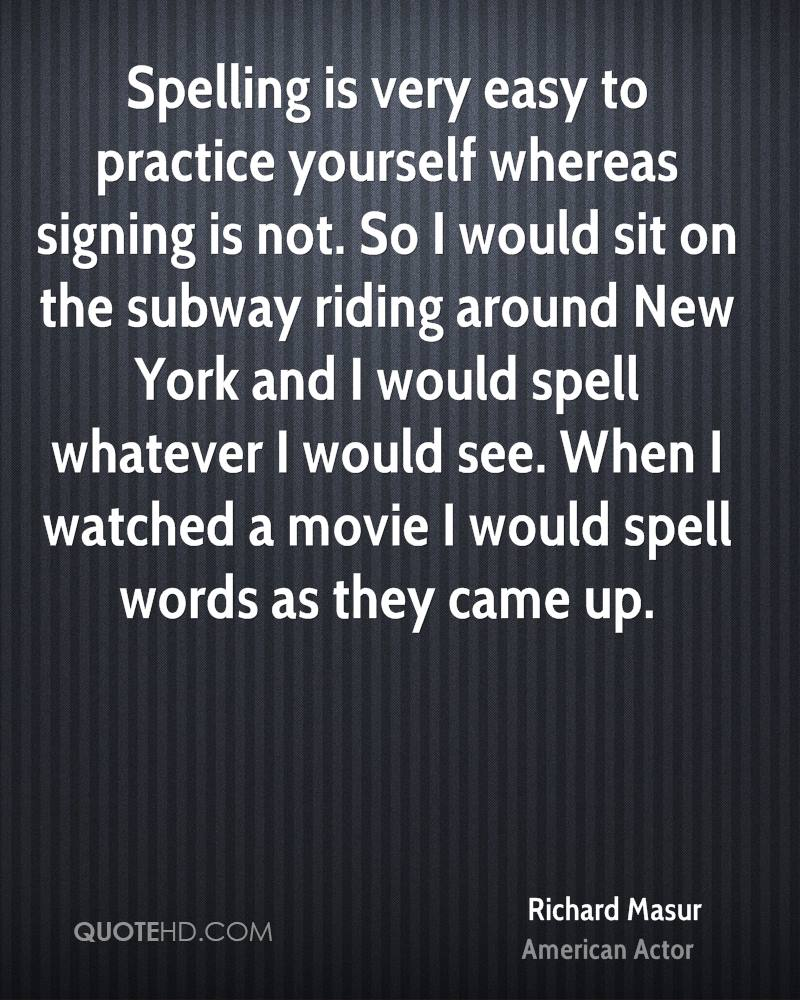 Spelling is very easy to practice yourself whereas signing is not. So I would sit on the subway riding around New York and I would spell whatever I would see. When I watched a movie I would spell words as they came up.