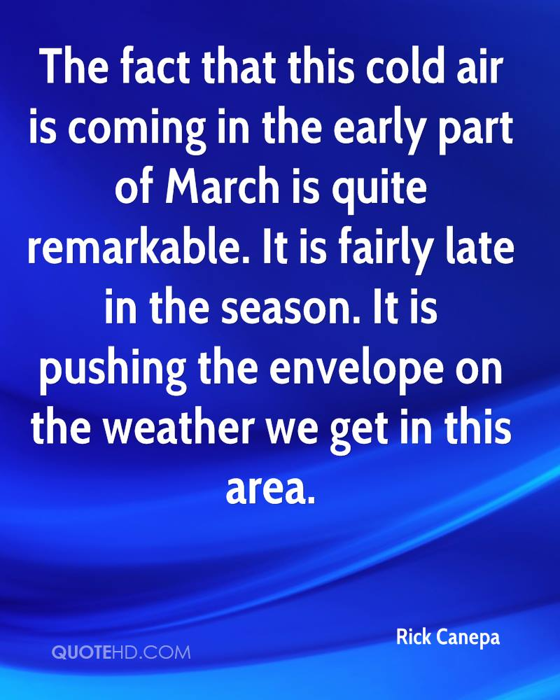 The fact that this cold air is coming in the early part of March is quite remarkable. It is fairly late in the season. It is pushing the envelope on the weather we get in this area.