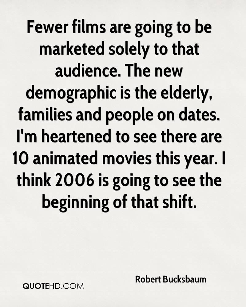 Fewer films are going to be marketed solely to that audience. The new demographic is the elderly, families and people on dates. I'm heartened to see there are 10 animated movies this year. I think 2006 is going to see the beginning of that shift.