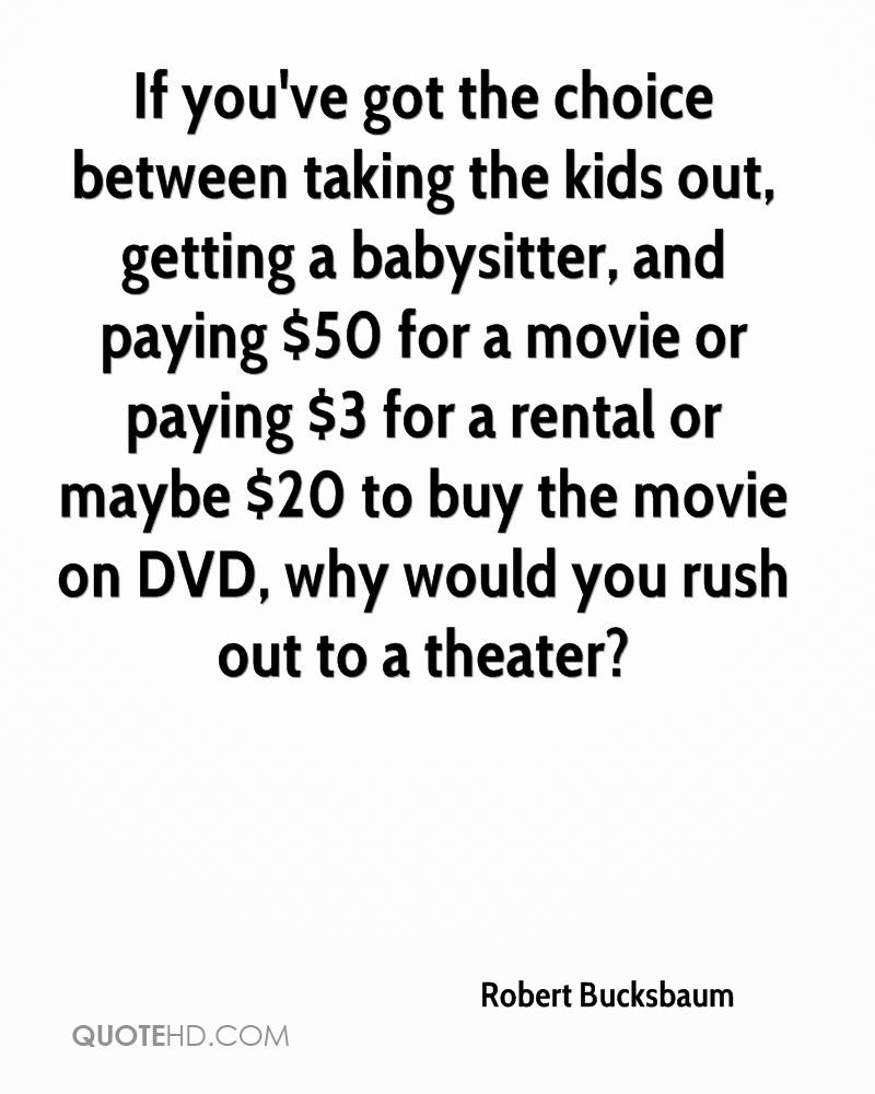 If you've got the choice between taking the kids out, getting a babysitter, and paying $50 for a movie or paying $3 for a rental or maybe $20 to buy the movie on DVD, why would you rush out to a theater?