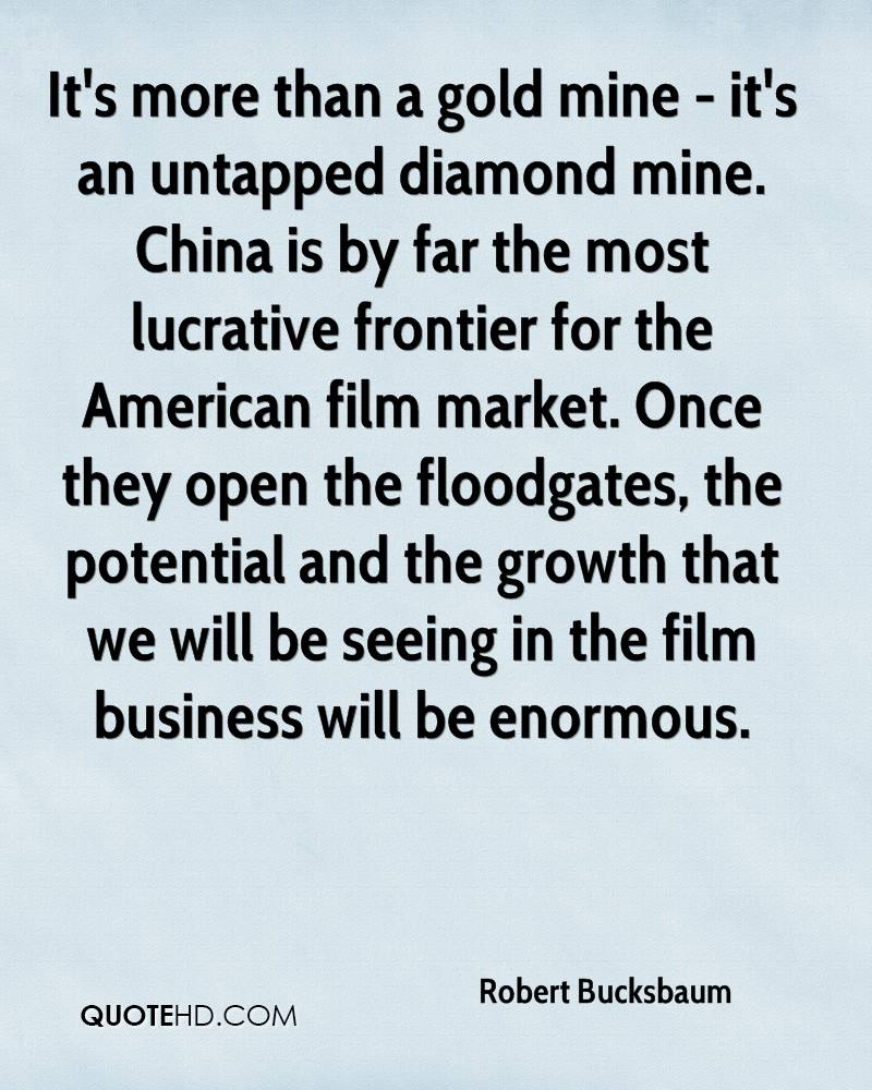 It's more than a gold mine - it's an untapped diamond mine. China is by far the most lucrative frontier for the American film market. Once they open the floodgates, the potential and the growth that we will be seeing in the film business will be enormous.