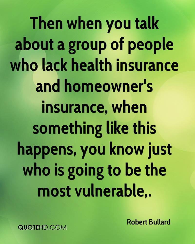 Then when you talk about a group of people who lack health insurance and homeowner's insurance, when something like this happens, you know just who is going to be the most vulnerable.