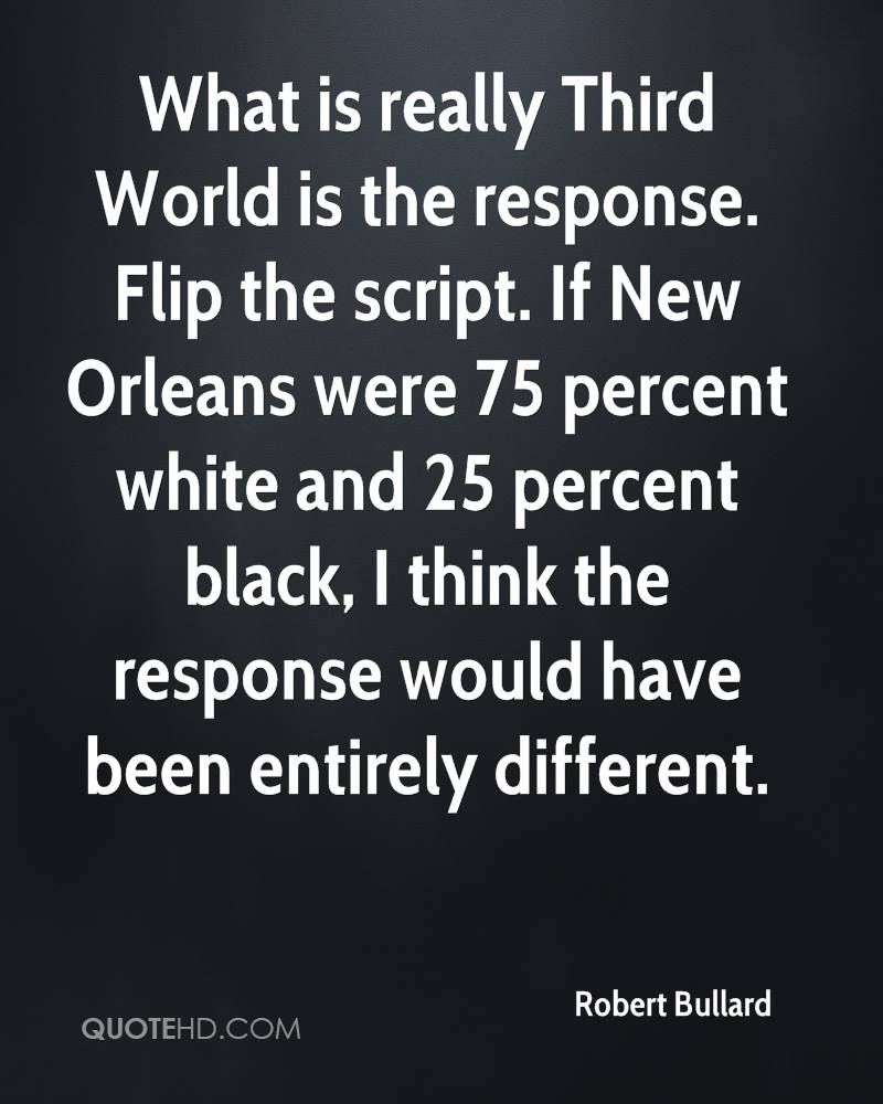 What is really Third World is the response. Flip the script. If New Orleans were 75 percent white and 25 percent black, I think the response would have been entirely different.
