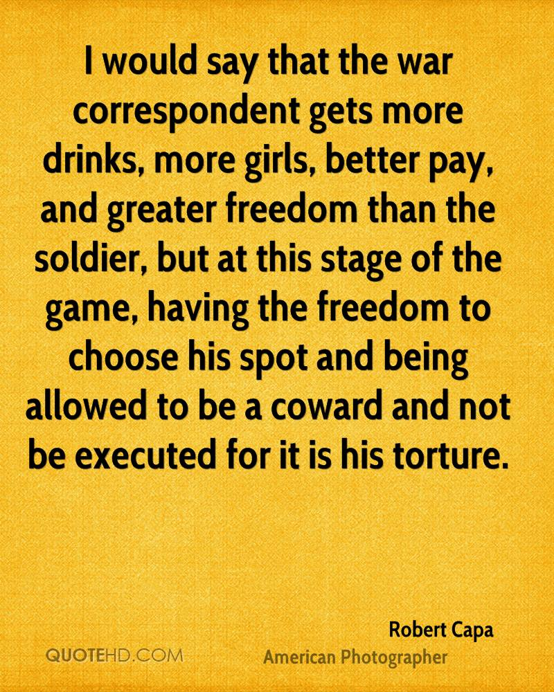 I would say that the war correspondent gets more drinks, more girls, better pay, and greater freedom than the soldier, but at this stage of the game, having the freedom to choose his spot and being allowed to be a coward and not be executed for it is his torture.