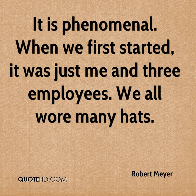 It is phenomenal. When we first started, it was just me and three employees. We all wore many hats.