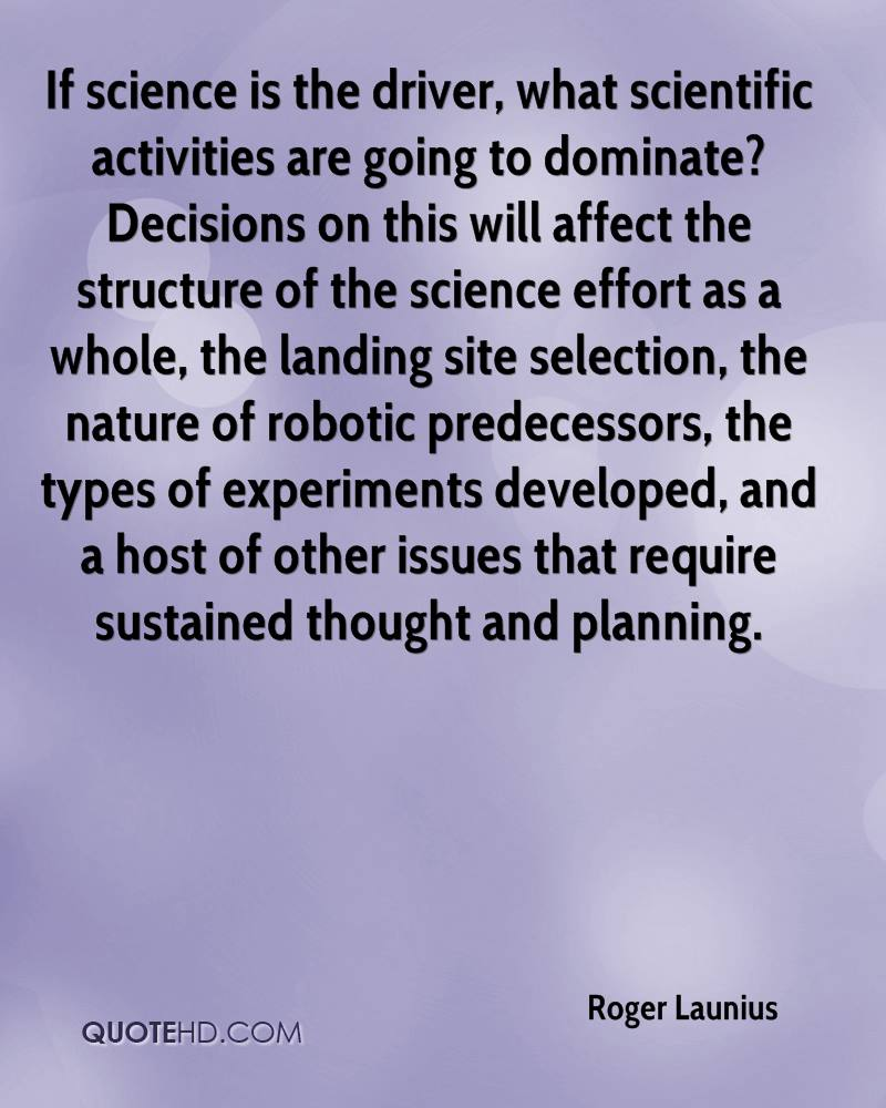 If science is the driver, what scientific activities are going to dominate? Decisions on this will affect the structure of the science effort as a whole, the landing site selection, the nature of robotic predecessors, the types of experiments developed, and a host of other issues that require sustained thought and planning.