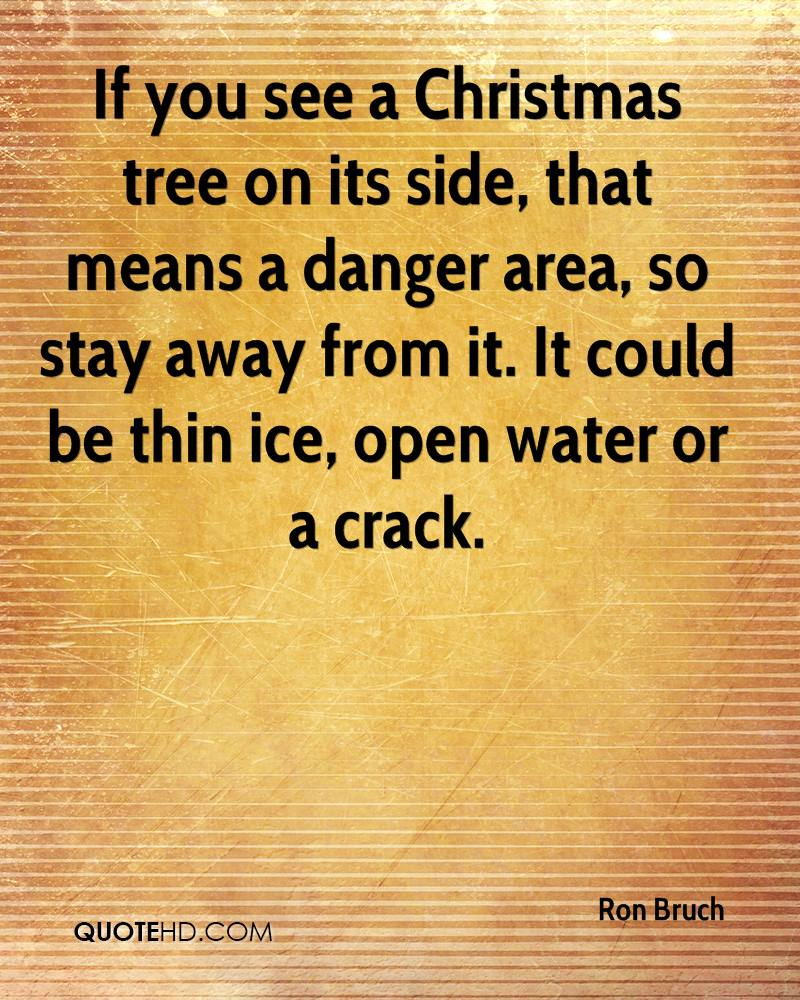 If you see a Christmas tree on its side, that means a danger area, so stay away from it. It could be thin ice, open water or a crack.