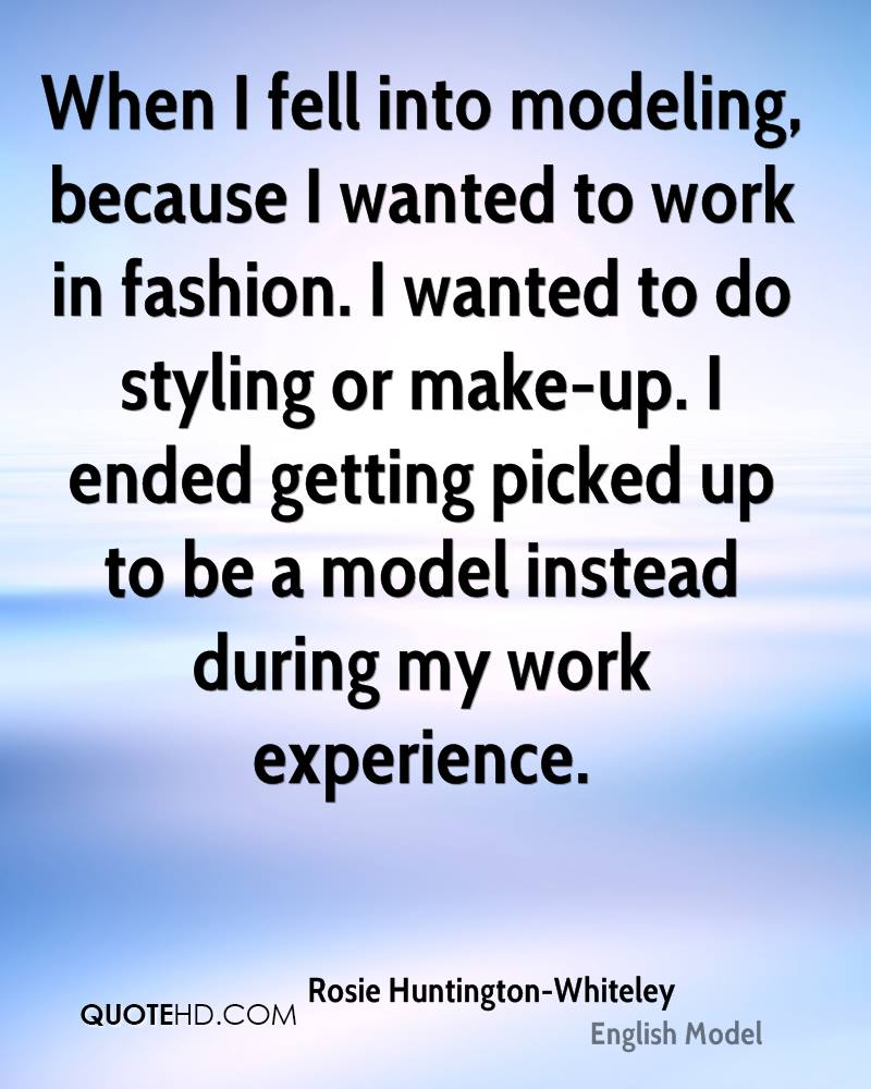 When I fell into modeling, because I wanted to work in fashion. I wanted to do styling or make-up. I ended getting picked up to be a model instead during my work experience.