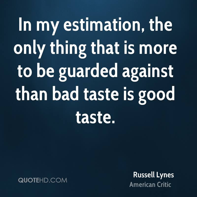 In my estimation, the only thing that is more to be guarded against than bad taste is good taste.