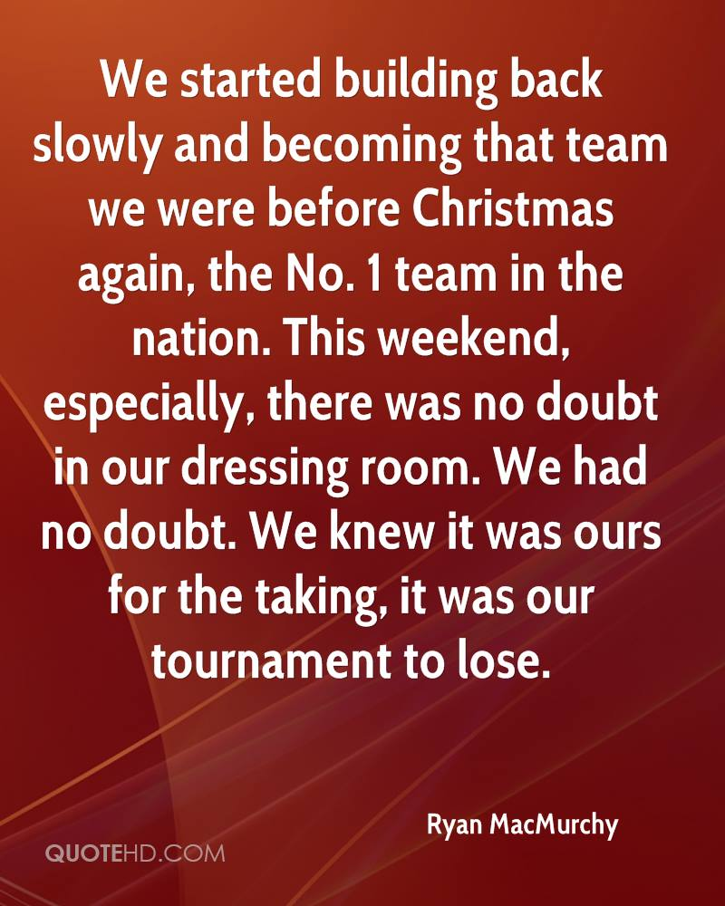 We started building back slowly and becoming that team we were before Christmas again, the No. 1 team in the nation. This weekend, especially, there was no doubt in our dressing room. We had no doubt. We knew it was ours for the taking, it was our tournament to lose.