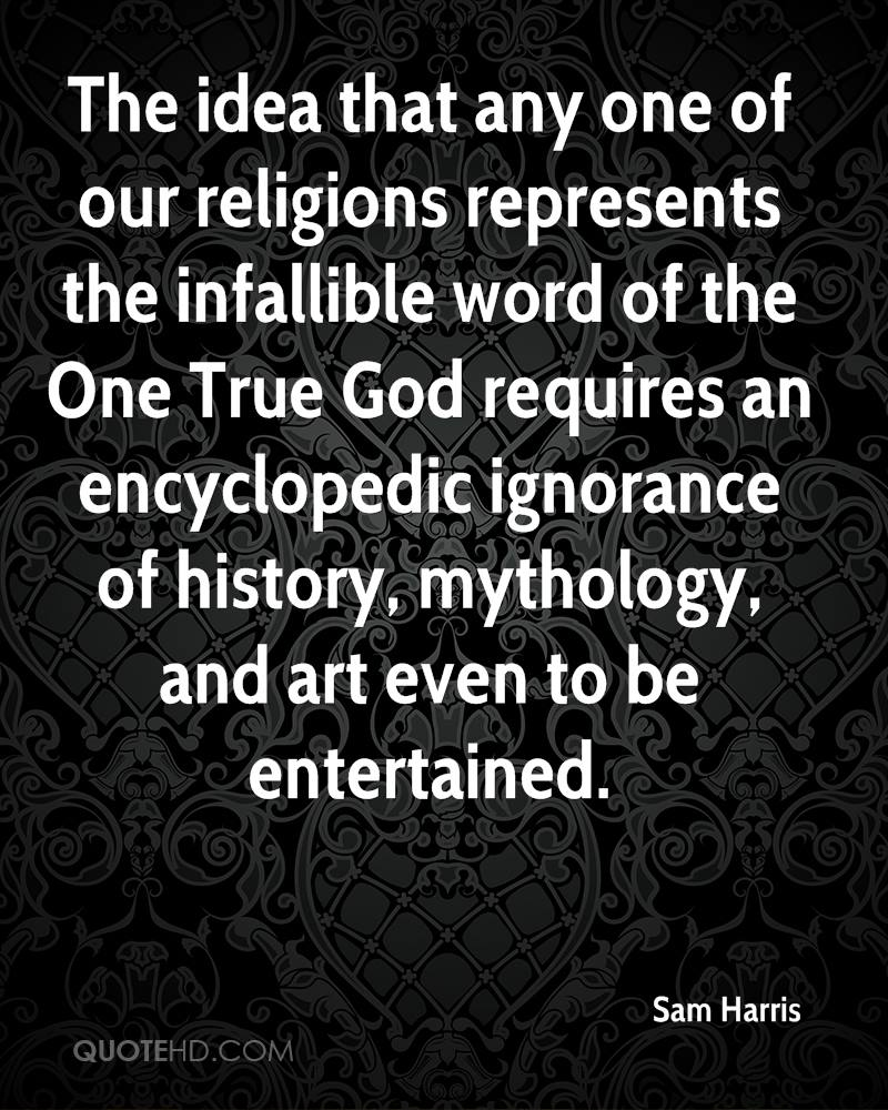 The idea that any one of our religions represents the infallible word of the One True God requires an encyclopedic ignorance of history, mythology, and art even to be entertained.