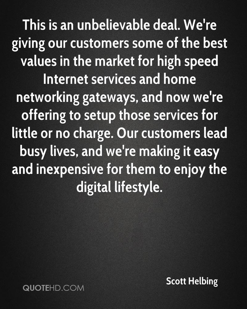 This is an unbelievable deal. We're giving our customers some of the best values in the market for high speed Internet services and home networking gateways, and now we're offering to setup those services for little or no charge. Our customers lead busy lives, and we're making it easy and inexpensive for them to enjoy the digital lifestyle.
