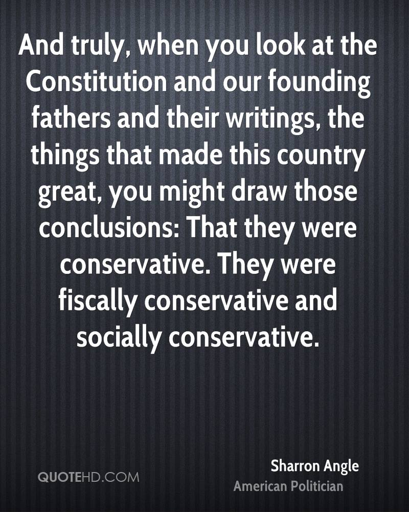 And truly, when you look at the Constitution and our founding fathers and their writings, the things that made this country great, you might draw those conclusions: That they were conservative. They were fiscally conservative and socially conservative.